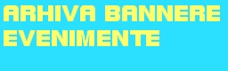== ARHIVA BANNERE EVENIMENTE